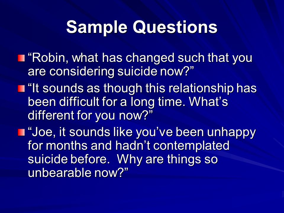 Sample Questions Robin, what has changed such that you are considering suicide now