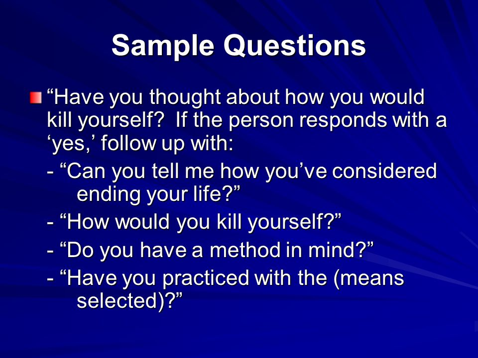 Sample Questions Have you thought about how you would kill yourself If the person responds with a 'yes,' follow up with:
