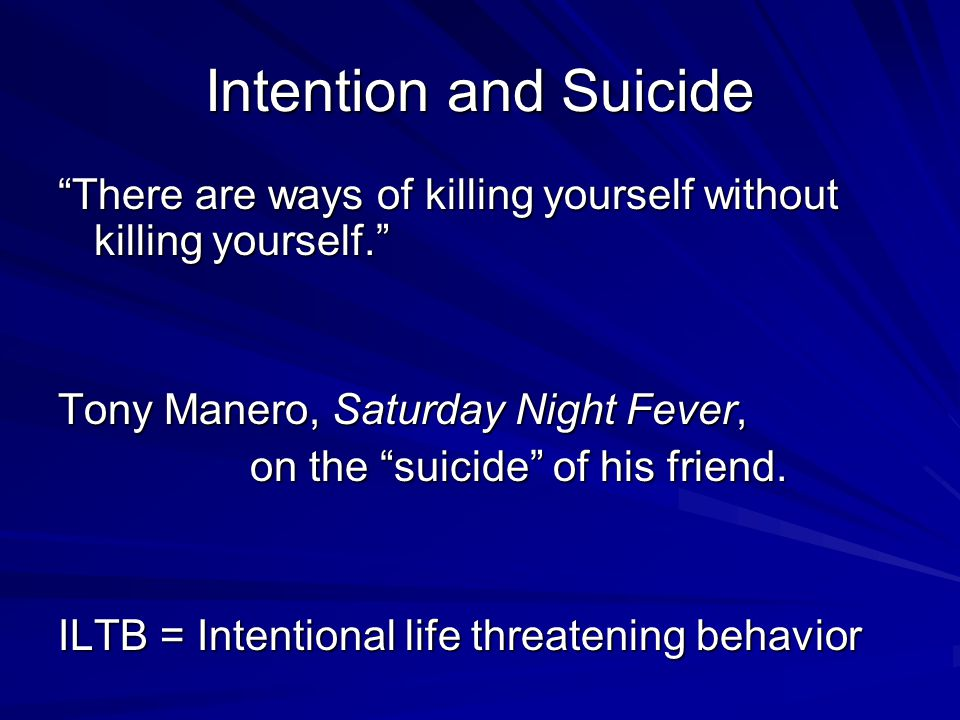 Intention and Suicide There are ways of killing yourself without killing yourself. Tony Manero, Saturday Night Fever,