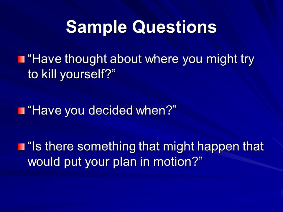 Sample Questions Have thought about where you might try to kill yourself Have you decided when