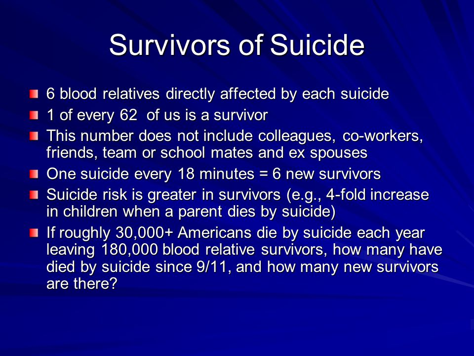 Survivors of Suicide 6 blood relatives directly affected by each suicide. 1 of every 62 of us is a survivor.