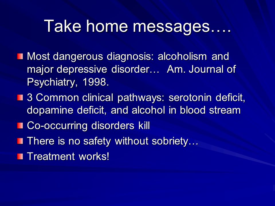 Take home messages…. Most dangerous diagnosis: alcoholism and major depressive disorder… Am. Journal of Psychiatry, 1998.