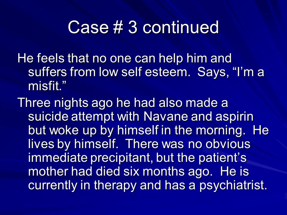 Case # 3 continued He feels that no one can help him and suffers from low self esteem. Says, I'm a misfit.