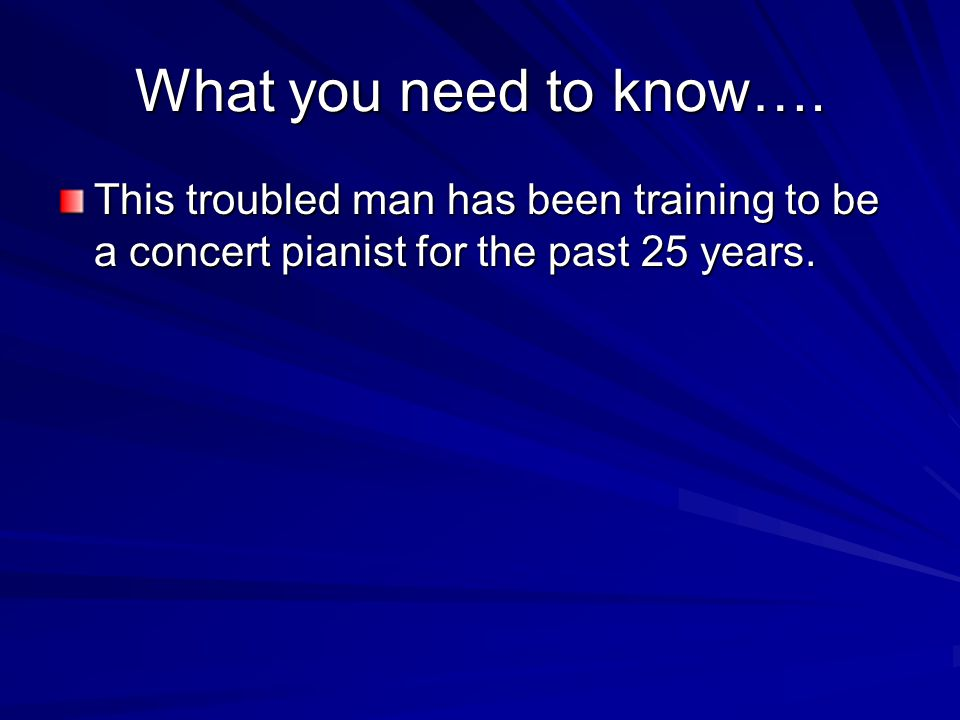 What you need to know…. This troubled man has been training to be a concert pianist for the past 25 years.