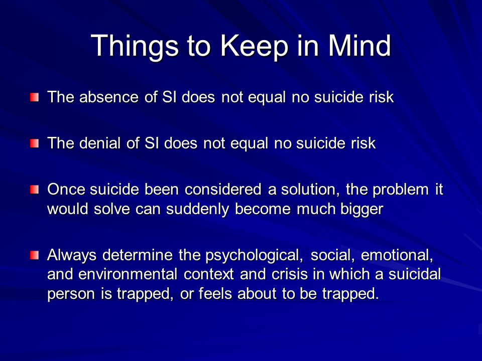 Things to Keep in Mind The absence of SI does not equal no suicide risk. The denial of SI does not equal no suicide risk.