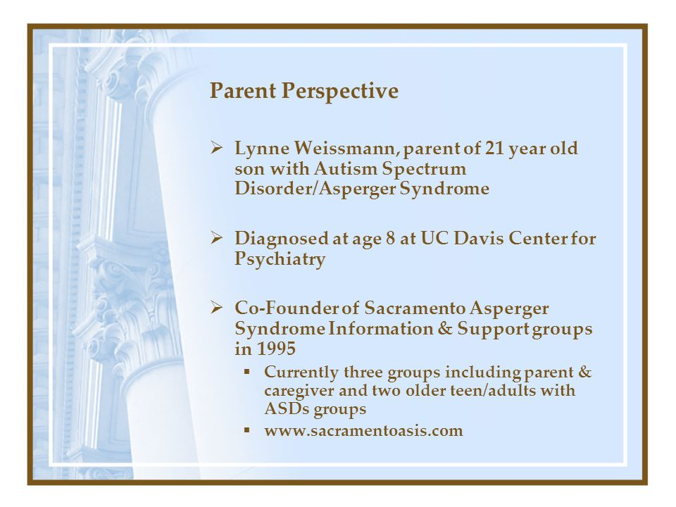 Parent Perspective Lynne Weissmann, parent of 21 year old son with Autism Spectrum Disorder/Asperger Syndrome.