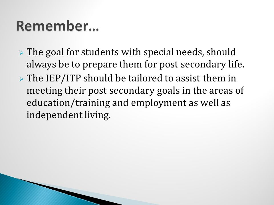 Remember… The goal for students with special needs, should always be to prepare them for post secondary life.