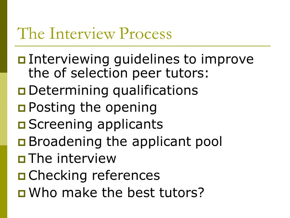 The Interview Process Interviewing guidelines to improve the of selection peer tutors: Determining qualifications.