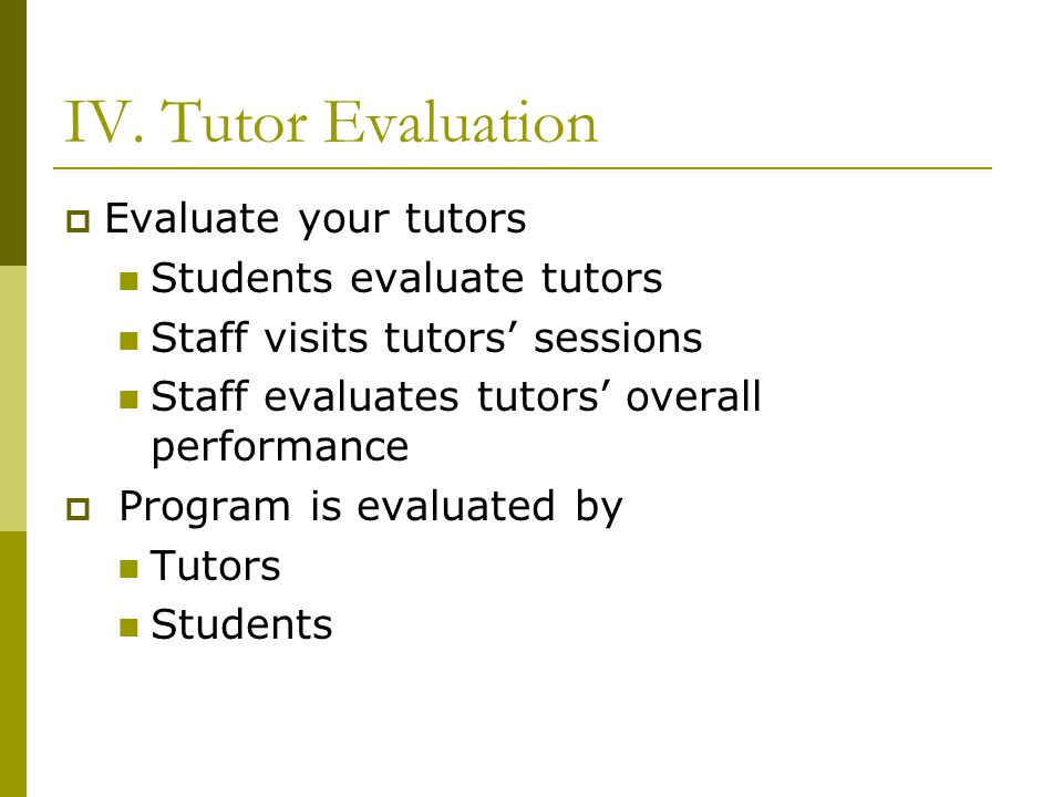 IV. Tutor Evaluation Evaluate your tutors Students evaluate tutors