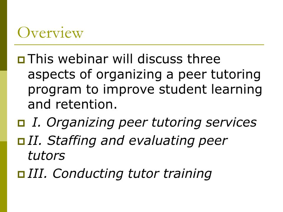 Overview This webinar will discuss three aspects of organizing a peer tutoring program to improve student learning and retention.