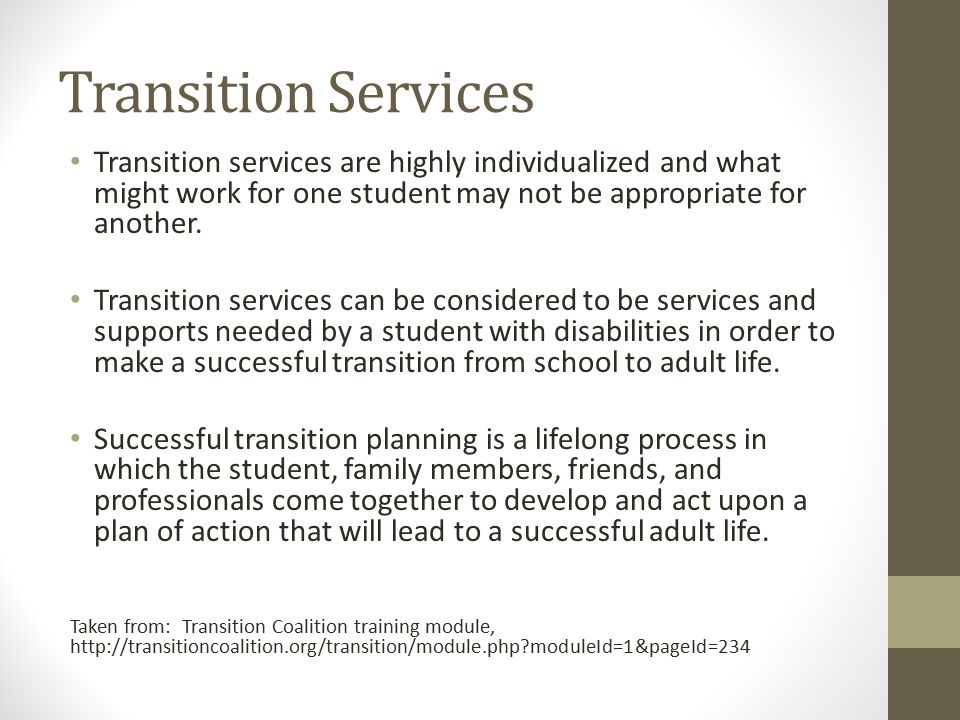 Transition Services Transition services are highly individualized and what might work for one student may not be appropriate for another.