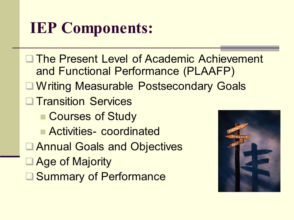 IEP Components: The Present Level of Academic Achievement and Functional Performance (PLAAFP) Writing Measurable Postsecondary Goals.