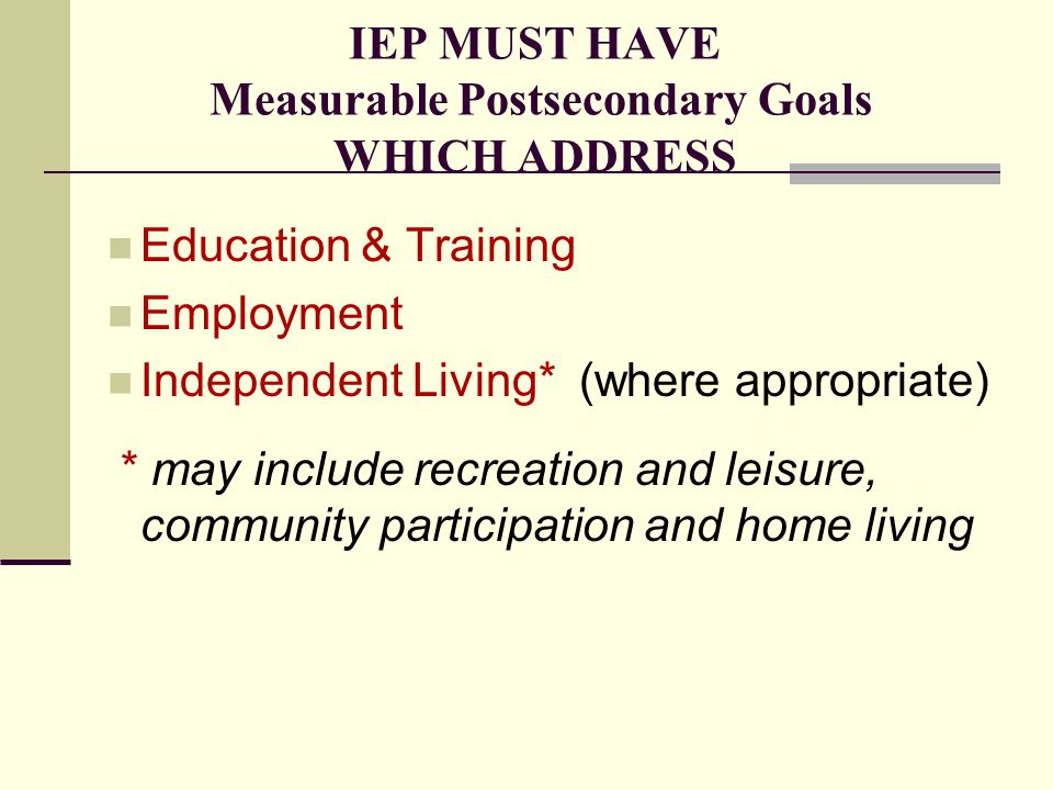 IEP MUST HAVE Measurable Postsecondary Goals WHICH ADDRESS