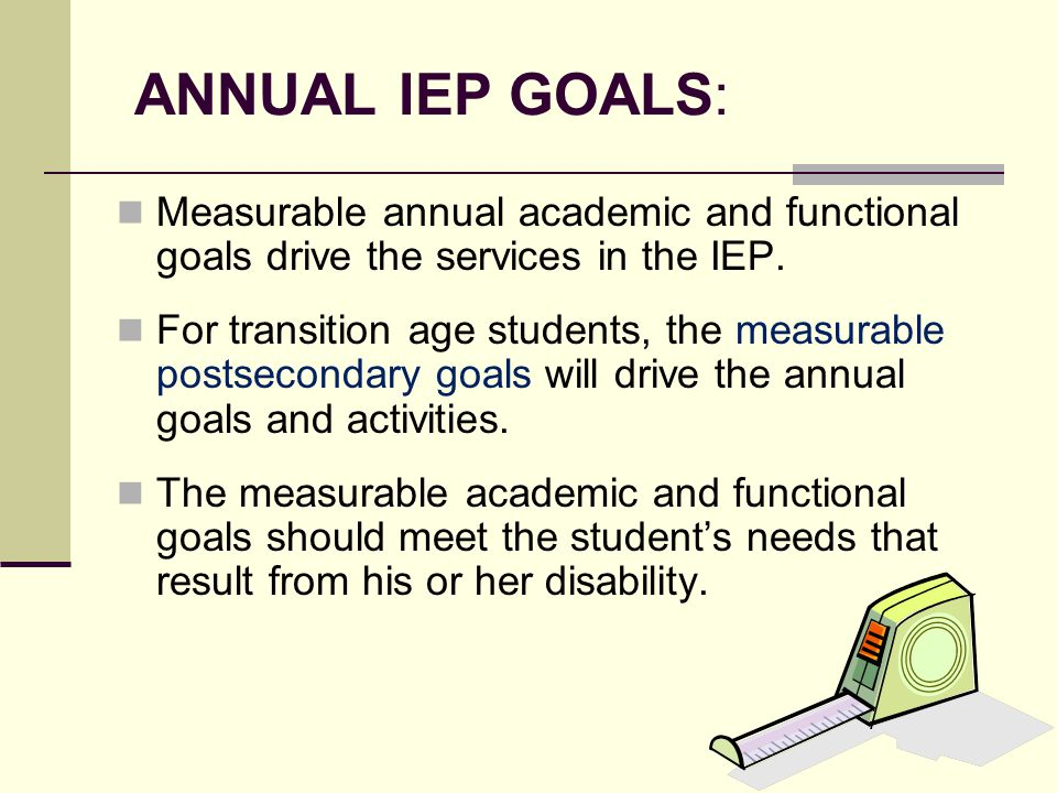ANNUAL IEP GOALS: Measurable annual academic and functional goals drive the services in the IEP.