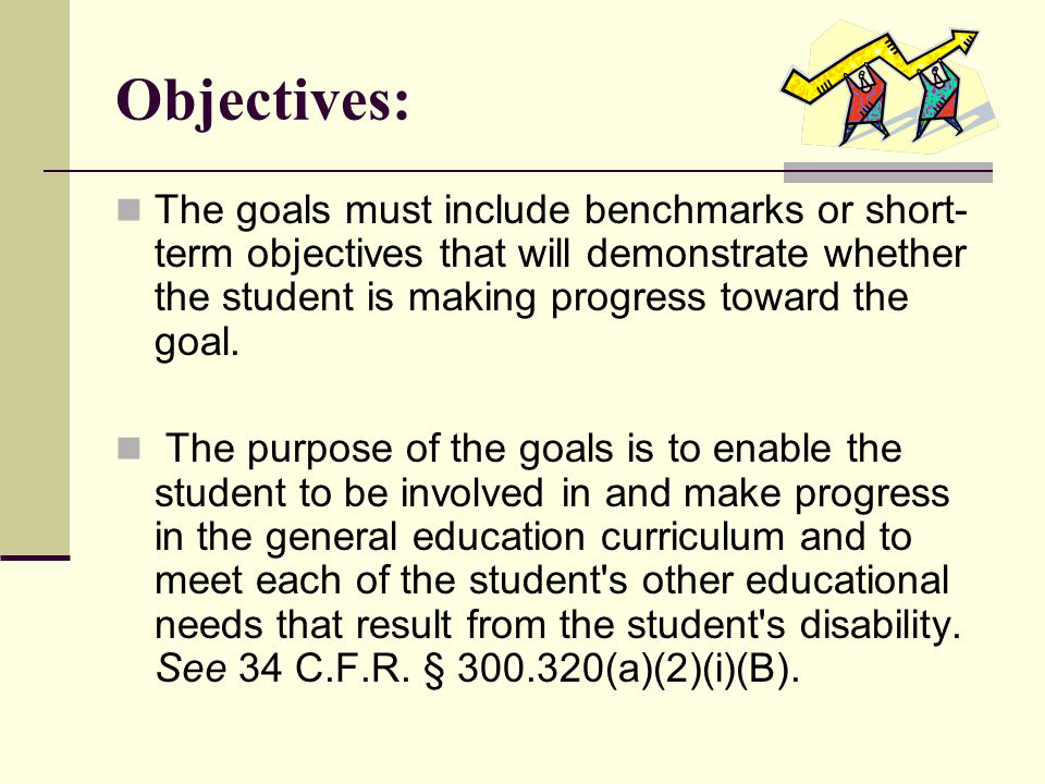Objectives: The goals must include benchmarks or short-term objectives that will demonstrate whether the student is making progress toward the goal.