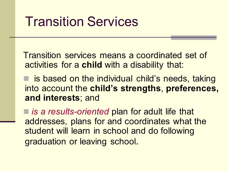 Transition Services Transition services means a coordinated set of activities for a child with a disability that: