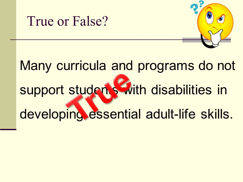 True or False Many curricula and programs do not support students with disabilities in developing essential adult-life skills.