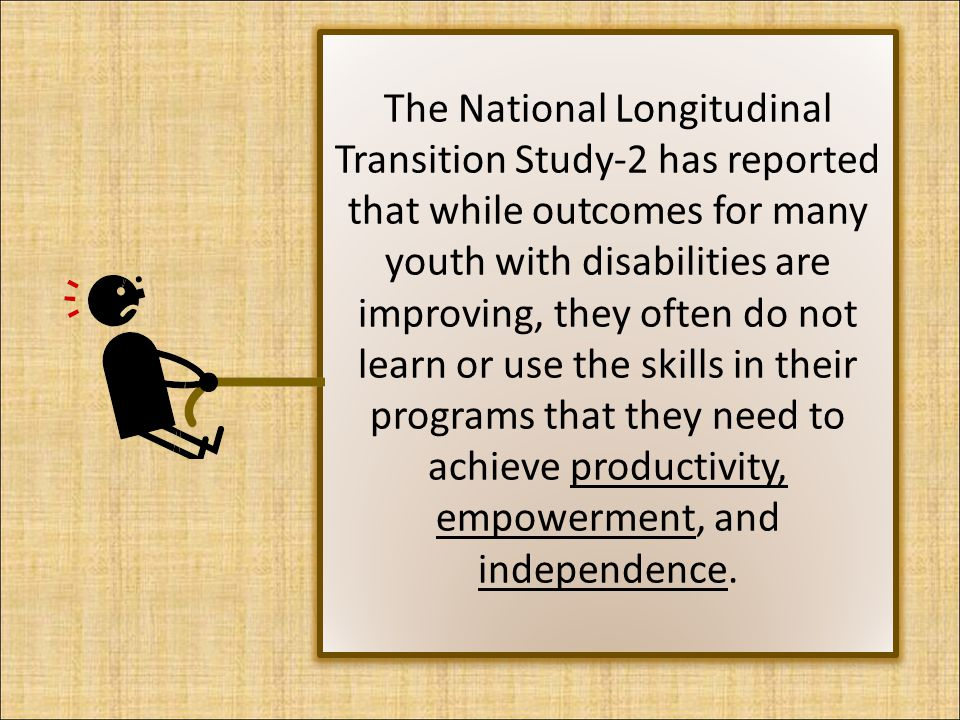 The National Longitudinal Transition Study-2 has reported that while outcomes for many youth with disabilities are improving, they often do not learn or use the skills in their programs that they need to achieve productivity, empowerment, and independence.