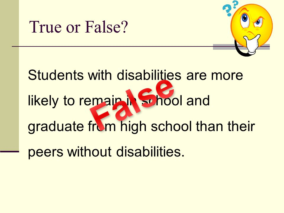 True or False Students with disabilities are more likely to remain in school and graduate from high school than their peers without disabilities.