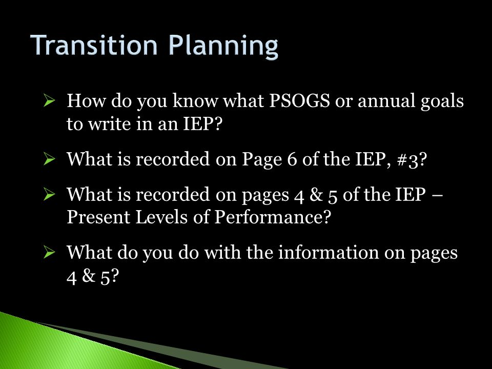 Transition Planning How do you know what PSOGS or annual goals to write in an IEP What is recorded on Page 6 of the IEP, #3