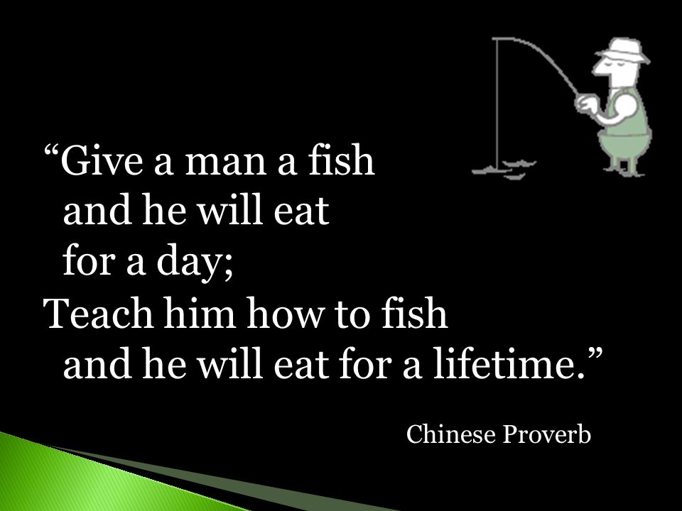 Give a man a fish and he will eat for a day;