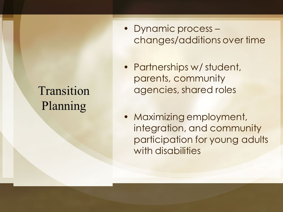 Transition Planning Dynamic process – changes/additions over time