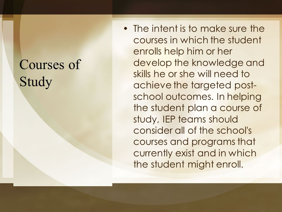 The intent is to make sure the courses in which the student enrolls help him or her develop the knowledge and skills he or she will need to achieve the targeted post-school outcomes. In helping the student plan a course of study, IEP teams should consider all of the school s courses and programs that currently exist and in which the student might enroll.