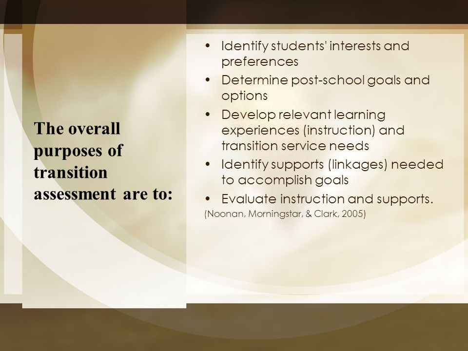 The overall purposes of transition assessment are to: