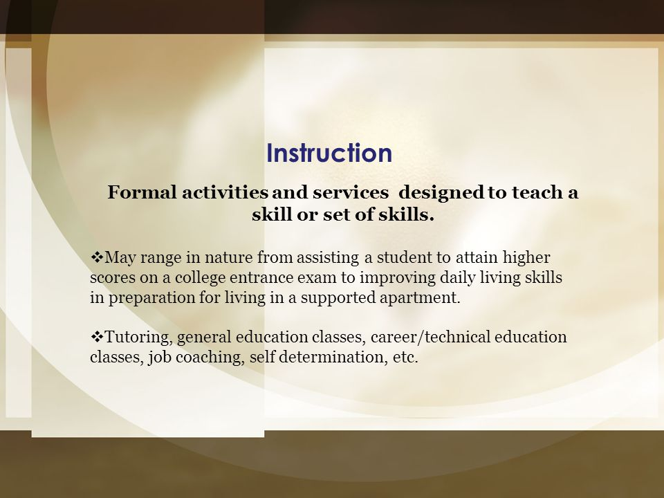 Instruction Formal activities and services designed to teach a skill or set of skills.