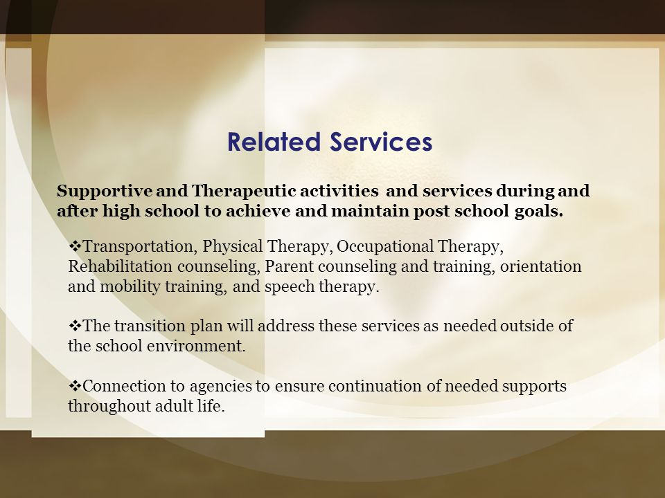 Related Services Supportive and Therapeutic activities and services during and after high school to achieve and maintain post school goals.