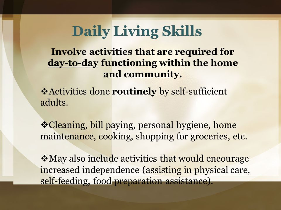 Daily Living Skills Involve activities that are required for day-to-day functioning within the home and community.