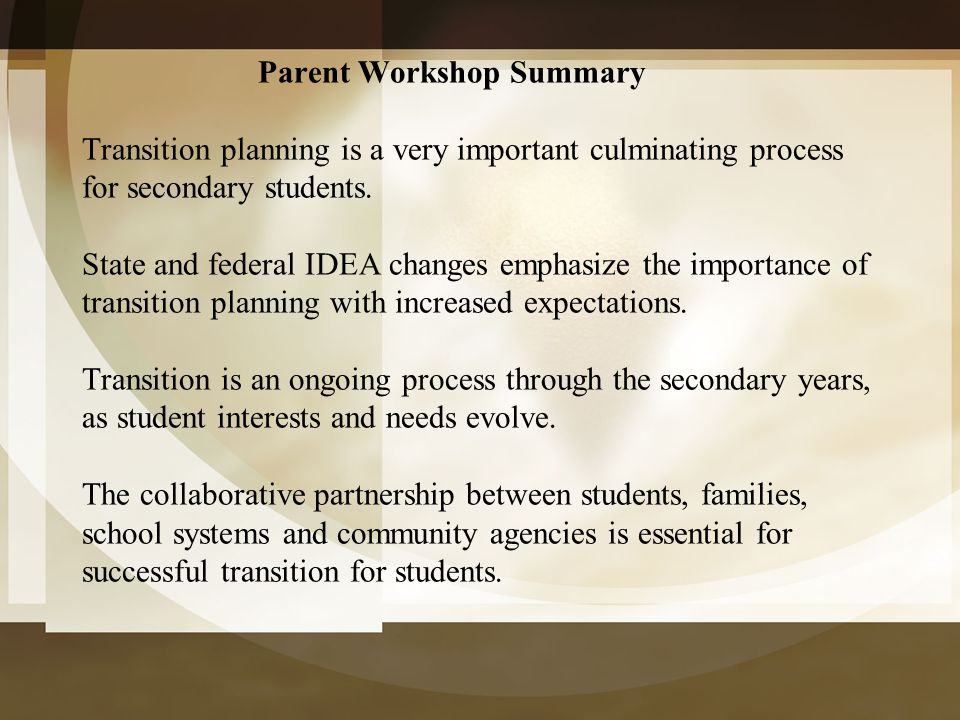 Parent Workshop Summary Transition planning is a very important culminating process for secondary students.