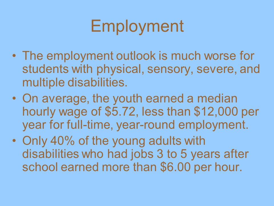 Employment The employment outlook is much worse for students with physical, sensory, severe, and multiple disabilities.