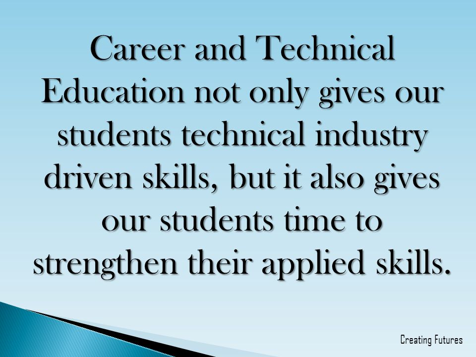 Career and Technical Education not only gives our students technical industry driven skills, but it also gives our students time to strengthen their applied skills.