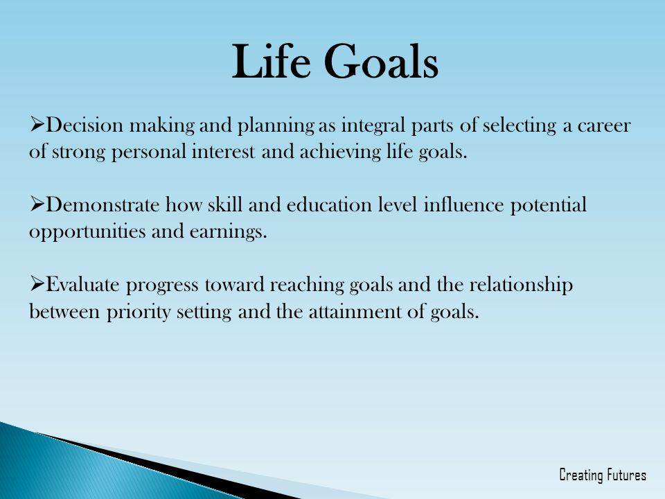 Life Goals Decision making and planning as integral parts of selecting a career of strong personal interest and achieving life goals.