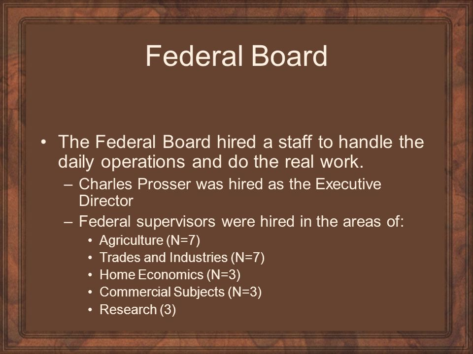 Federal Board The Federal Board hired a staff to handle the daily operations and do the real work.