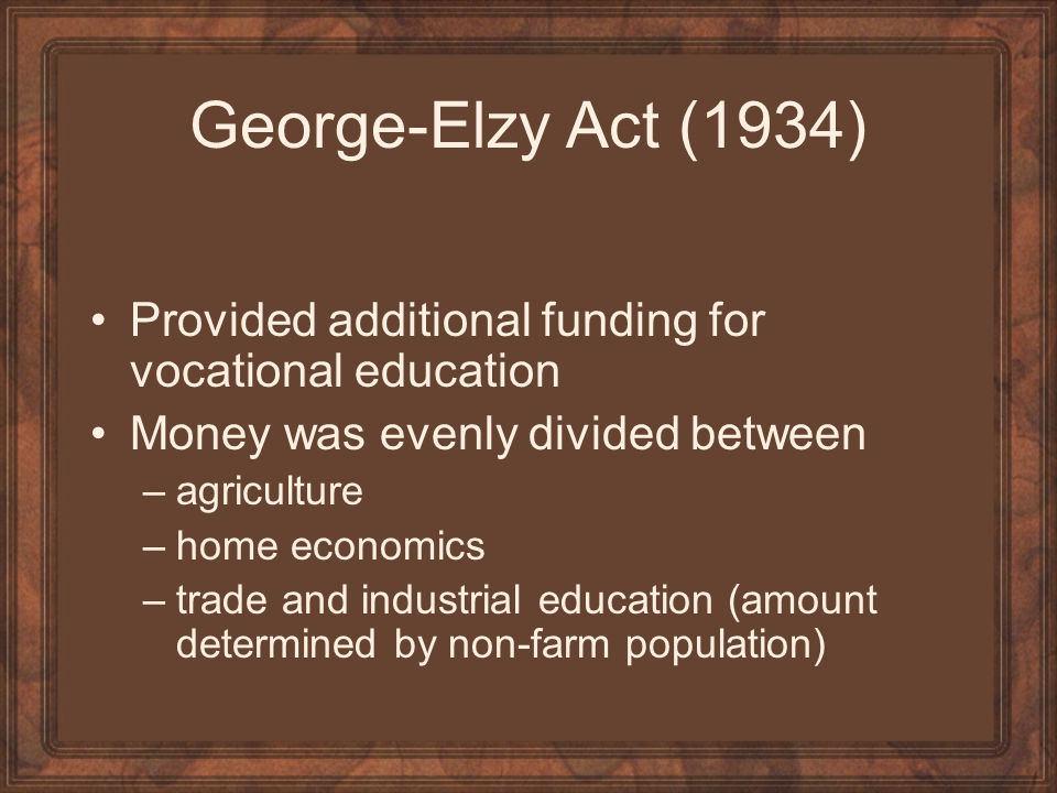 George-Elzy Act (1934) Provided additional funding for vocational education. Money was evenly divided between.