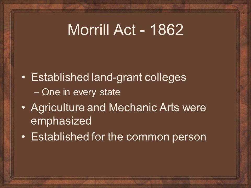 Morrill Act - 1862 Established land-grant colleges