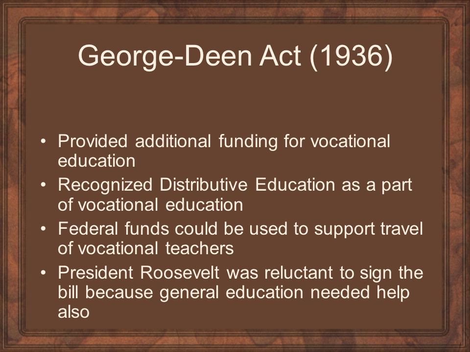 George-Deen Act (1936) Provided additional funding for vocational education. Recognized Distributive Education as a part of vocational education.
