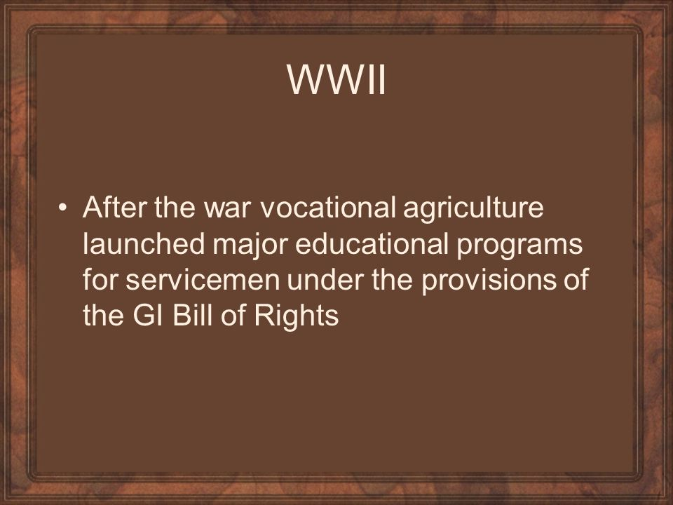 WWII After the war vocational agriculture launched major educational programs for servicemen under the provisions of the GI Bill of Rights.