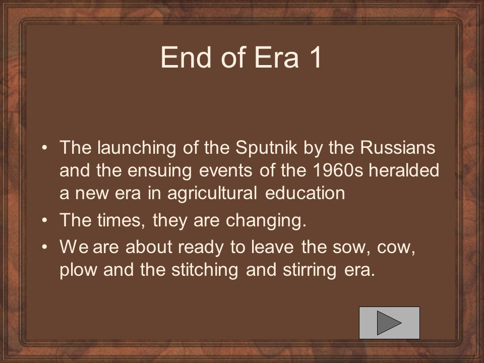 End of Era 1 The launching of the Sputnik by the Russians and the ensuing events of the 1960s heralded a new era in agricultural education.