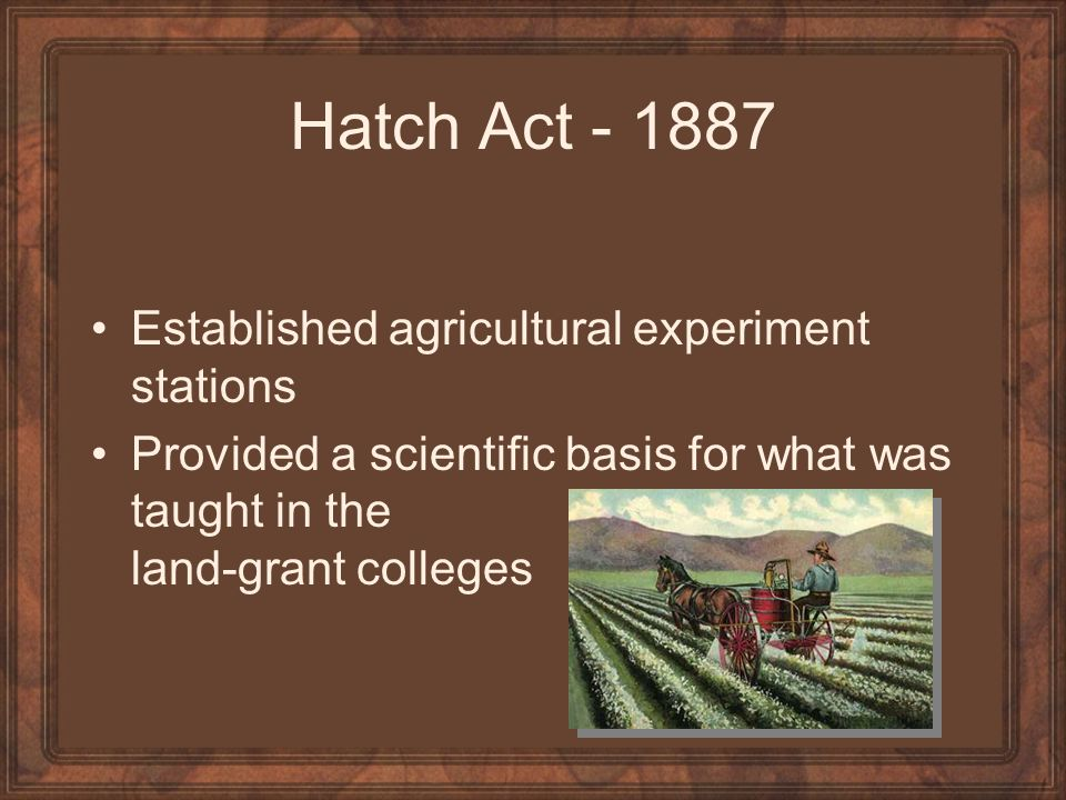 Hatch Act - 1887 Established agricultural experiment stations
