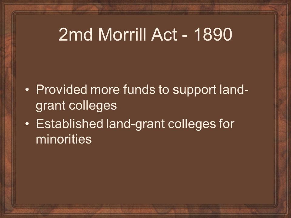 2md Morrill Act - 1890 Provided more funds to support land-grant colleges.