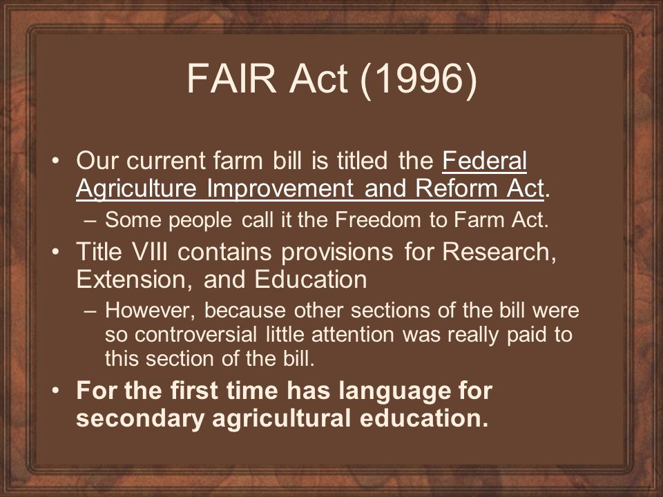 FAIR Act (1996) Our current farm bill is titled the Federal Agriculture Improvement and Reform Act.