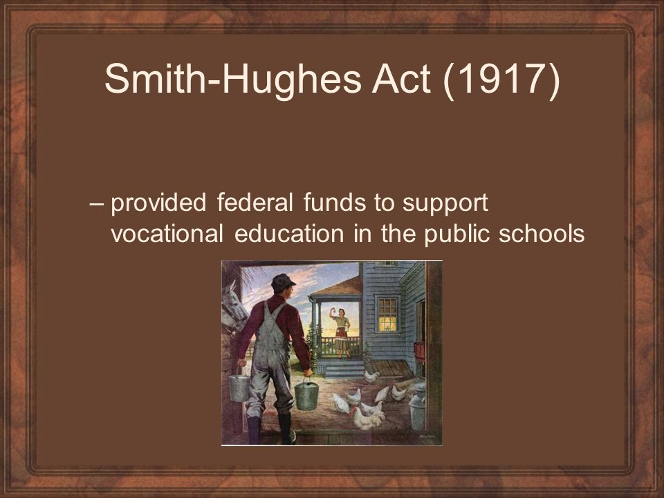 Smith-Hughes Act (1917) provided federal funds to support vocational education in the public schools.