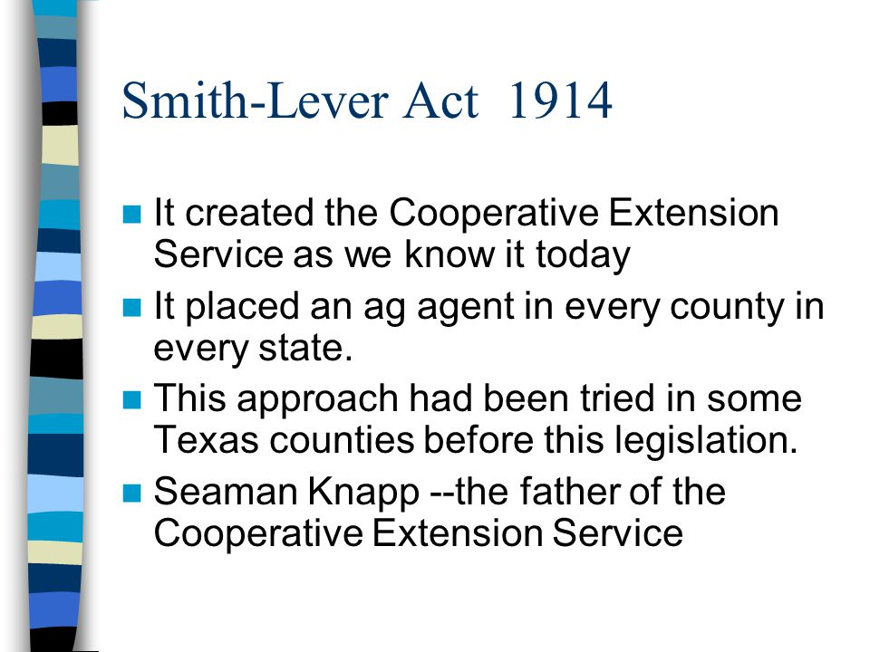Smith-Lever Act 1914 It created the Cooperative Extension Service as we know it today. It placed an ag agent in every county in every state.