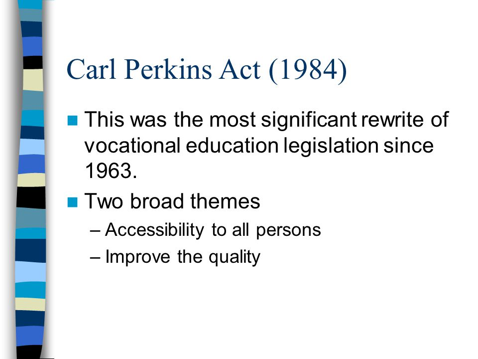 Carl Perkins Act (1984) This was the most significant rewrite of vocational education legislation since 1963.