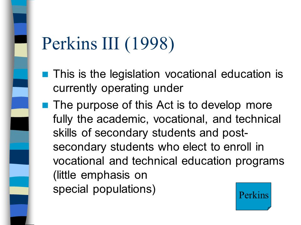 Perkins III (1998) This is the legislation vocational education is currently operating under.