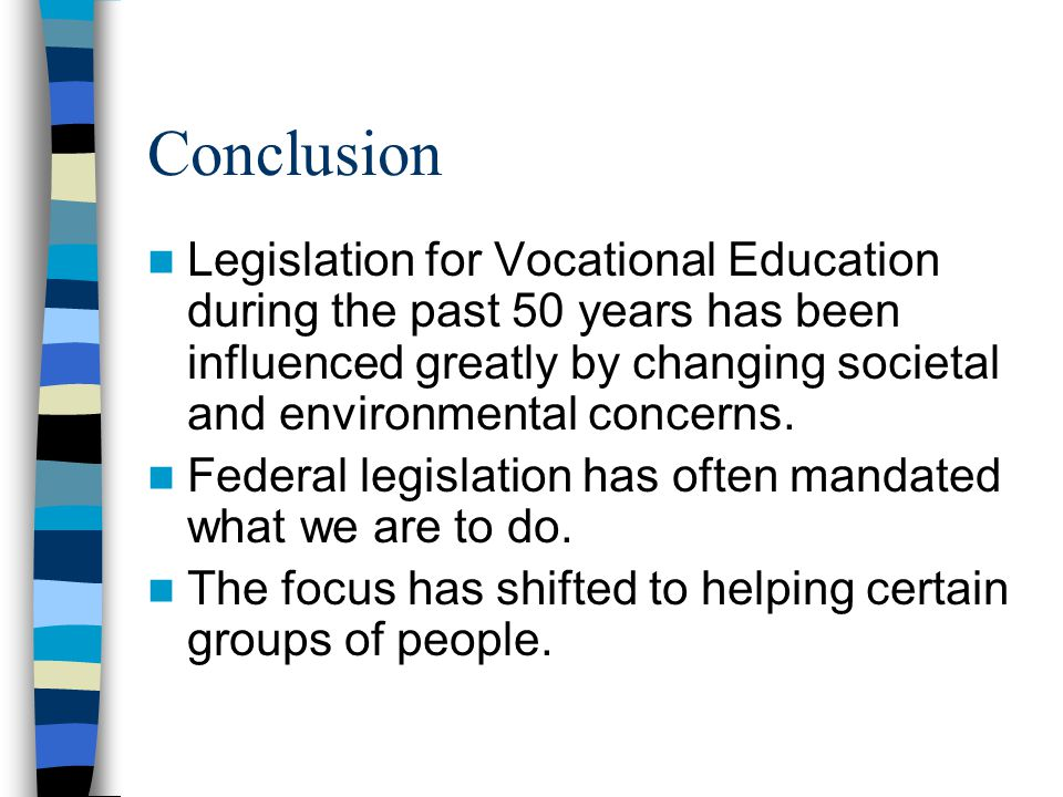 Conclusion Legislation for Vocational Education during the past 50 years has been influenced greatly by changing societal and environmental concerns.