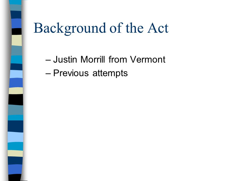 Background of the Act Justin Morrill from Vermont Previous attempts
